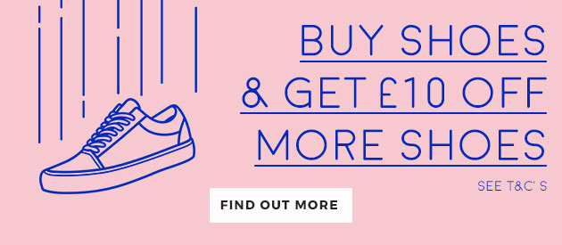 buy shoes & get £10 off more shoes, find out more